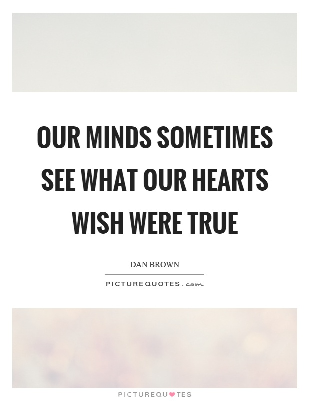 Our minds sometimes see what our hearts wish were true Picture Quote #1
