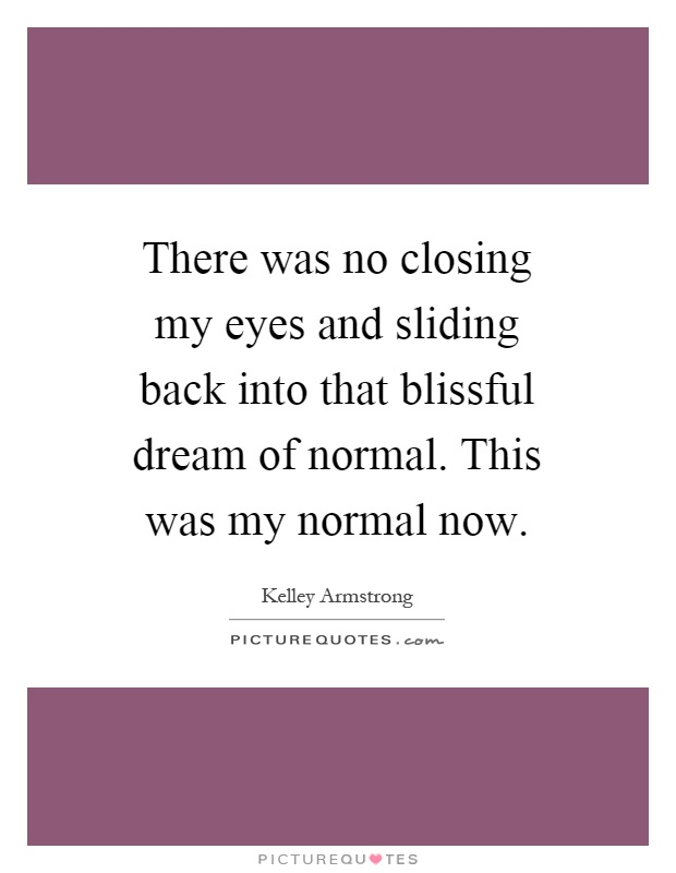 There was no closing my eyes and sliding back into that blissful dream of normal. This was my normal now Picture Quote #1