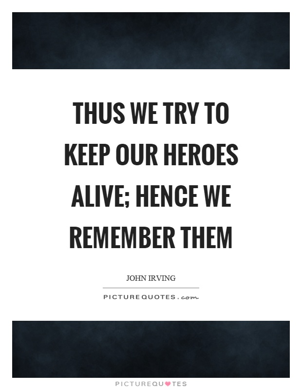 Thus we try to keep our heroes alive; hence we remember them Picture Quote #1