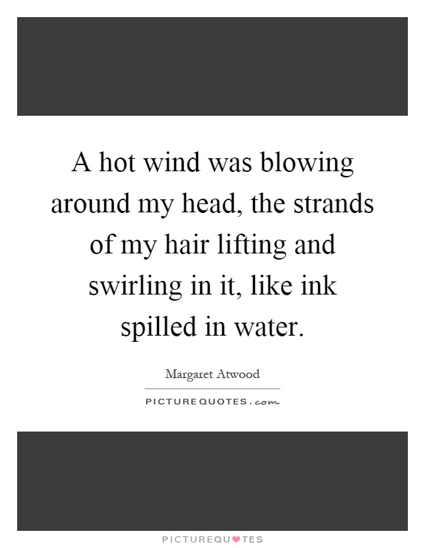 A hot wind was blowing around my head, the strands of my hair lifting and swirling in it, like ink spilled in water Picture Quote #1