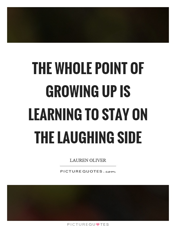 The whole point of growing up is learning to stay on the laughing side Picture Quote #1