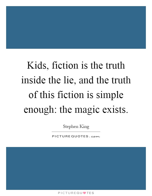 Kids, fiction is the truth inside the lie, and the truth of this fiction is simple enough: the magic exists Picture Quote #1
