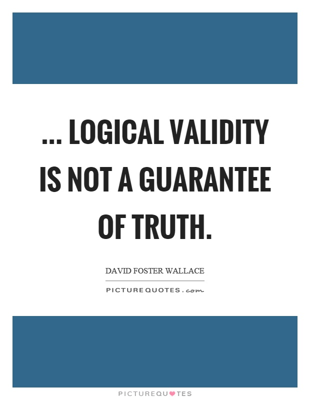 ... logical validity is not a guarantee of truth Picture Quote #1