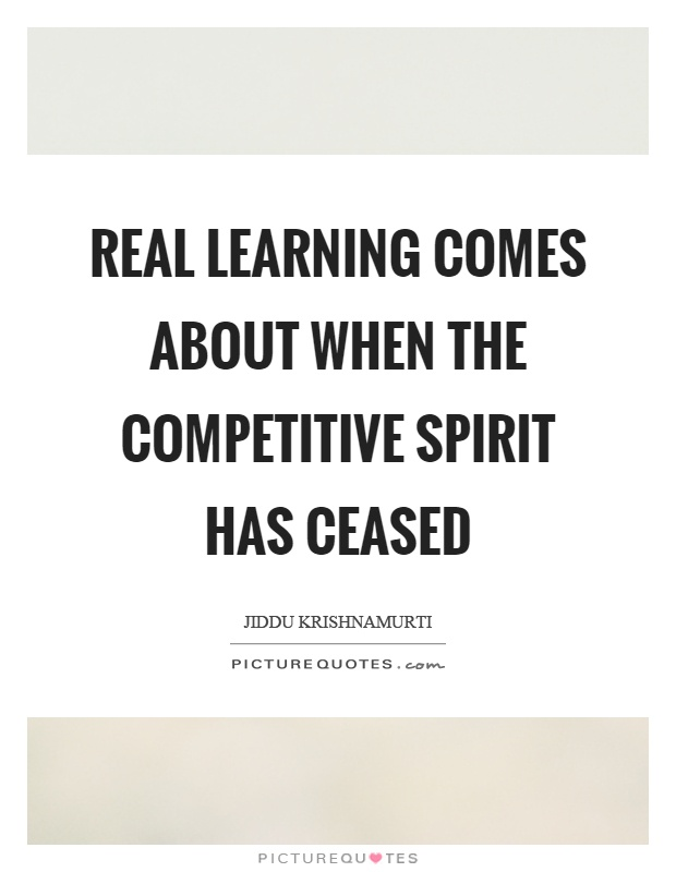 Real learning comes about when the competitive spirit has ceased Picture Quote #1