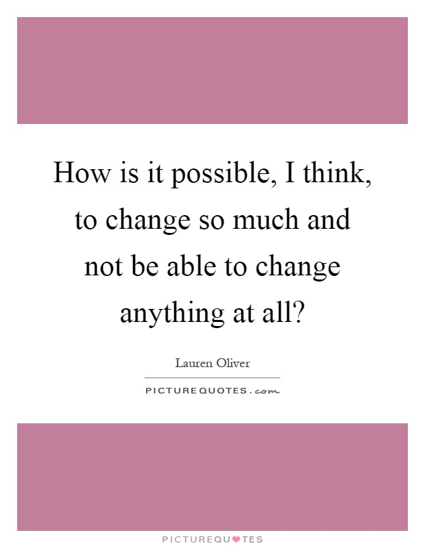 How is it possible, I think, to change so much and not be able to change anything at all? Picture Quote #1