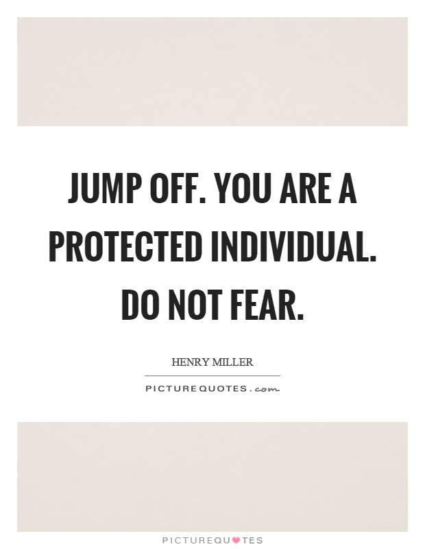 Jump off. You are a protected individual. Do not fear Picture Quote #1