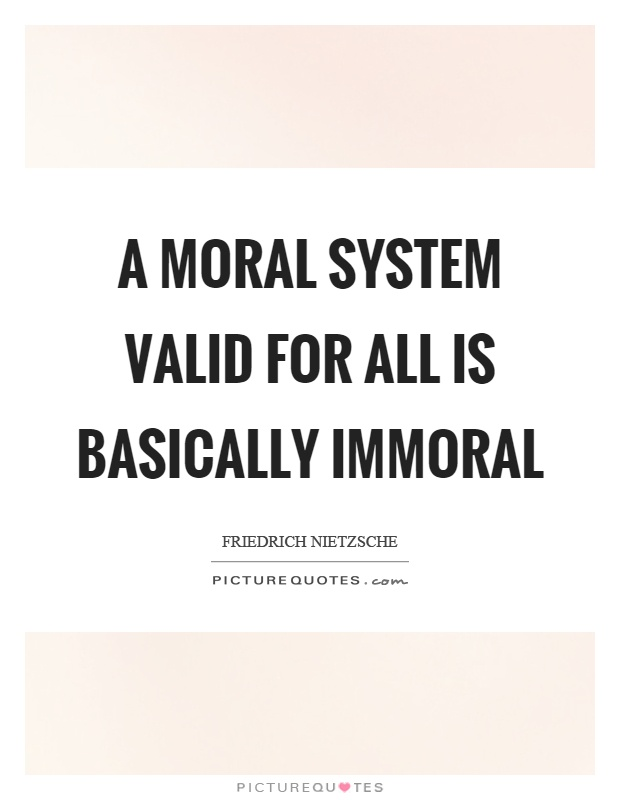 A moral system valid for all is basically immoral Picture Quote #1