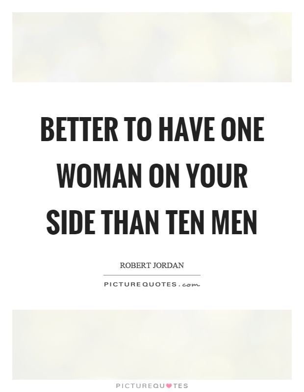 Better to have one woman on your side than ten men Picture Quote #1