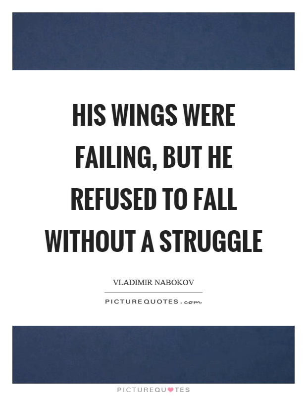 His wings were failing, but he refused to fall without a struggle Picture Quote #1