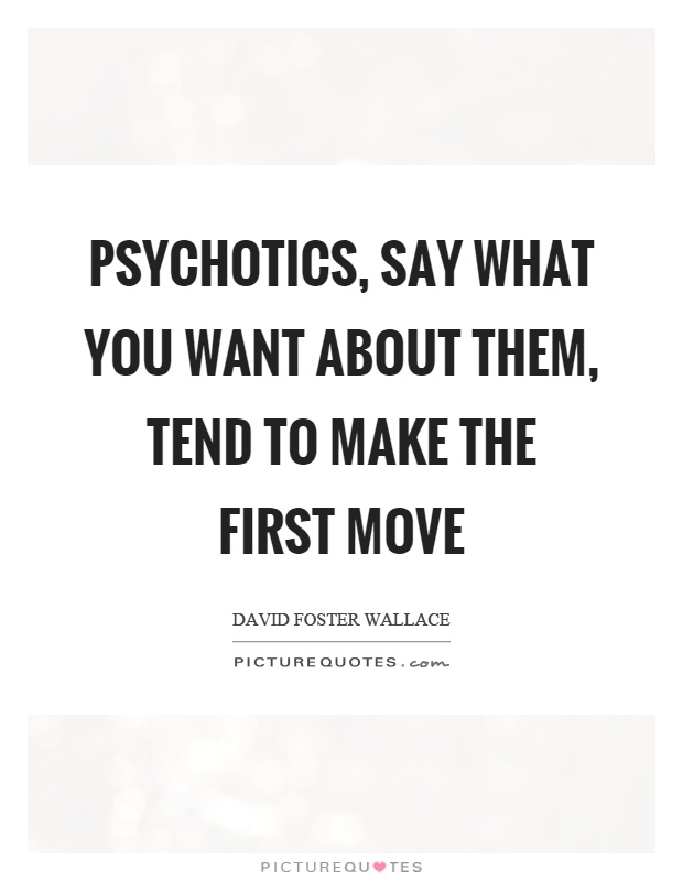 Psychotics, say what you want about them, tend to make the first move Picture Quote #1