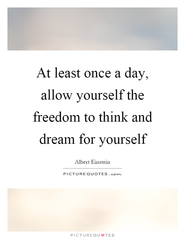 At least once a day, allow yourself the freedom to think and dream for yourself Picture Quote #1