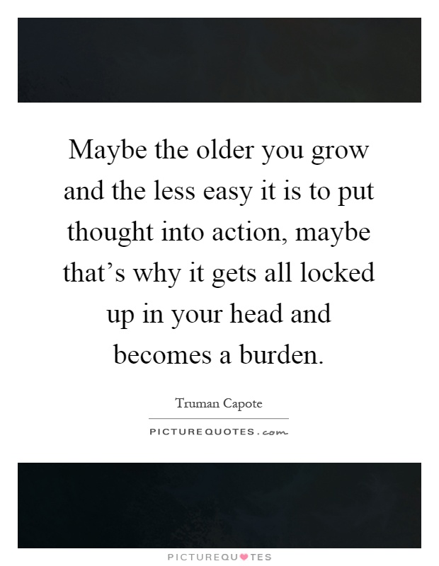 Maybe the older you grow and the less easy it is to put thought into action, maybe that's why it gets all locked up in your head and becomes a burden Picture Quote #1
