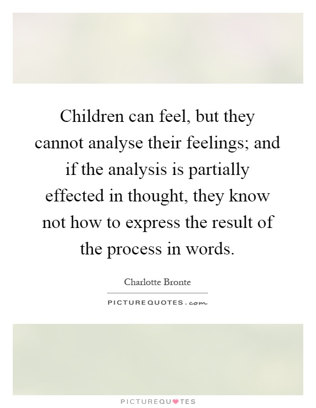 Children can feel, but they cannot analyse their feelings; and if the analysis is partially effected in thought, they know not how to express the result of the process in words Picture Quote #1