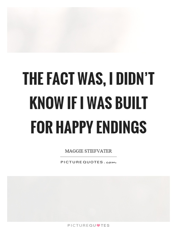 The fact was, I didn't know if I was built for happy endings Picture Quote #1