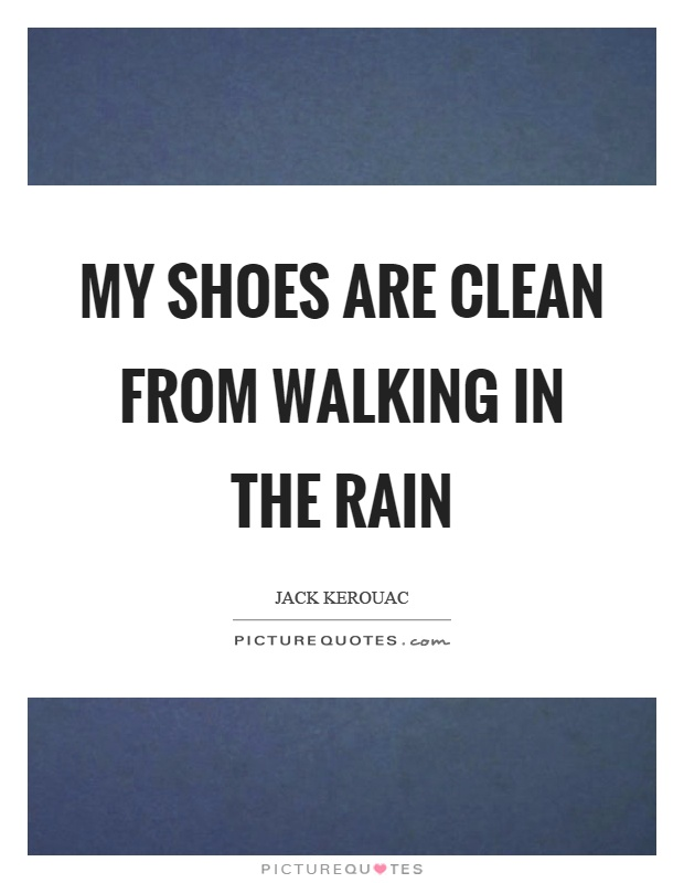 My shoes are clean from walking in the rain Picture Quote #1