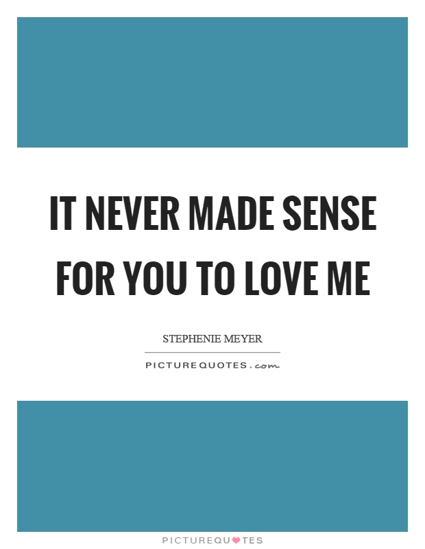 It never made sense for you to love me Picture Quote #1
