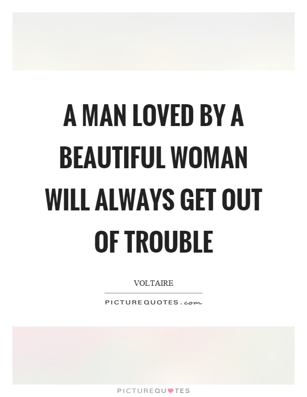 A man loved by a beautiful woman will always get out of trouble Picture Quote #1