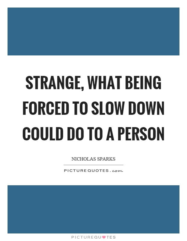 Strange, what being forced to slow down could do to a person Picture Quote #1