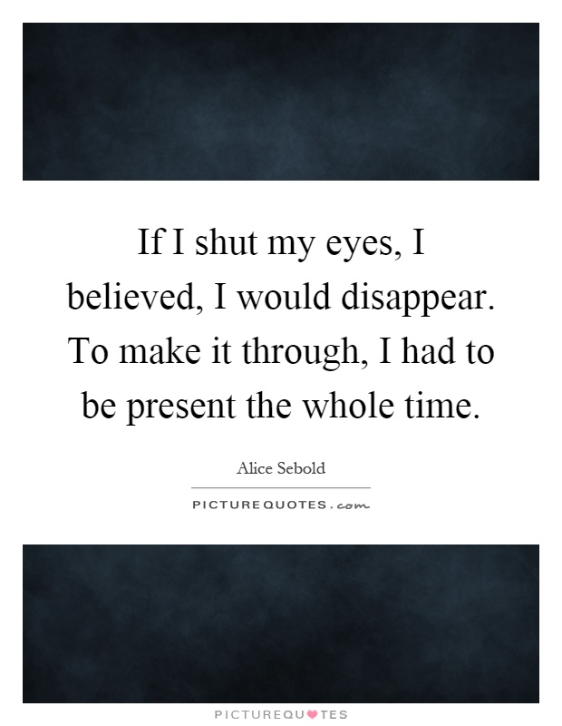 If I shut my eyes, I believed, I would disappear. To make it through, I had to be present the whole time Picture Quote #1