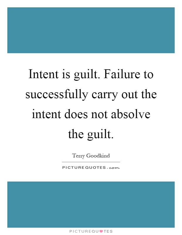 Intent is guilt. Failure to successfully carry out the intent does not absolve the guilt Picture Quote #1
