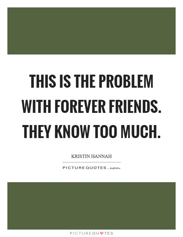 This is the problem with forever friends. They know too much Picture Quote #1
