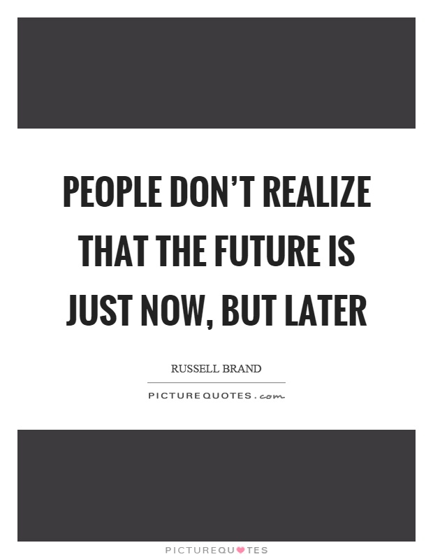 People don't realize that the future is just now, but later Picture Quote #1