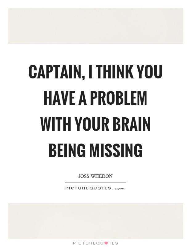 Captain, I think you have a problem with your brain being missing Picture Quote #1