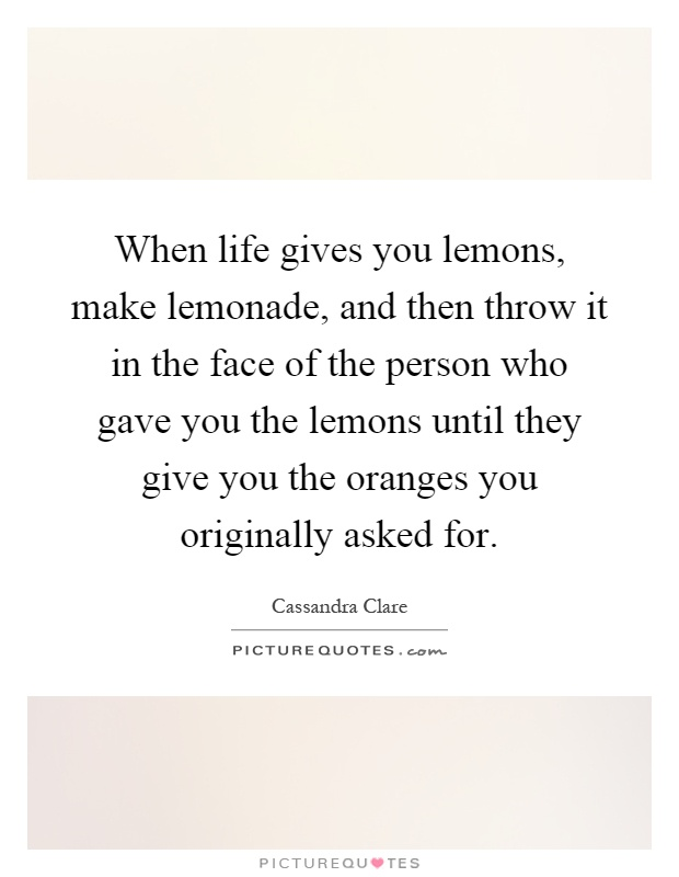 When life gives you lemons, make lemonade, and then throw it in the face of the person who gave you the lemons until they give you the oranges you originally asked for Picture Quote #1