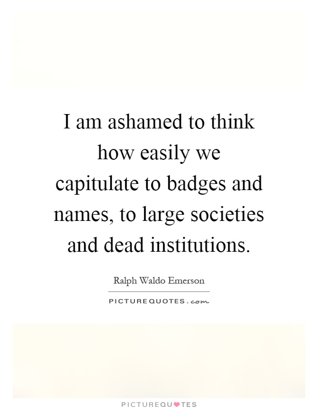 I am ashamed to think how easily we capitulate to badges and names, to large societies and dead institutions Picture Quote #1