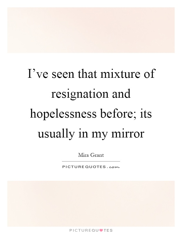 I've seen that mixture of resignation and hopelessness before; its usually in my mirror Picture Quote #1