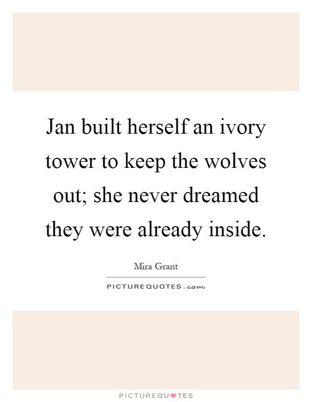 Jan built herself an ivory tower to keep the wolves out; she never dreamed they were already inside Picture Quote #1