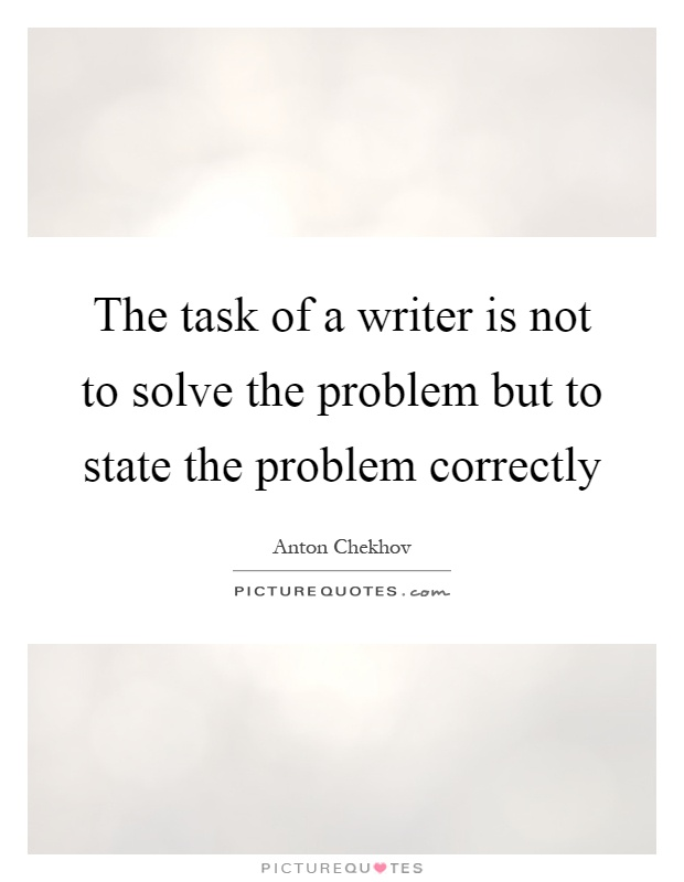 The task of a writer is not to solve the problem but to state the problem correctly Picture Quote #1