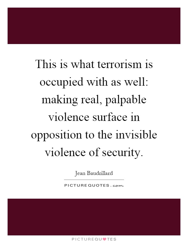 This is what terrorism is occupied with as well: making real, palpable violence surface in opposition to the invisible violence of security Picture Quote #1