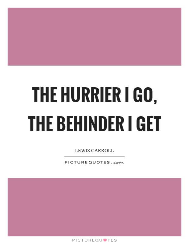 The hurrier I go, the behinder I get Picture Quote #1