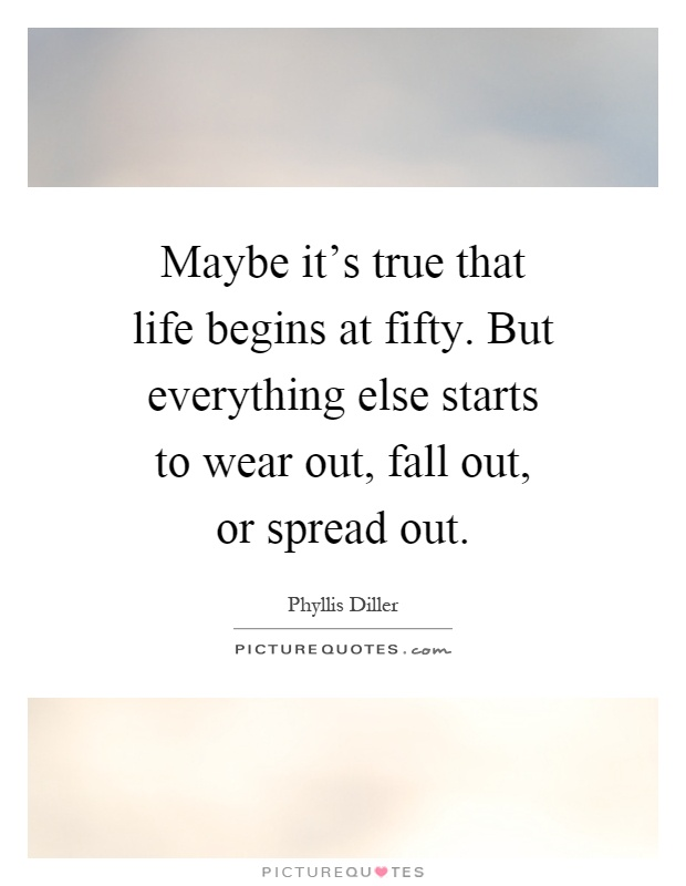 Maybe it's true that life begins at fifty. But everything else starts to wear out, fall out, or spread out Picture Quote #1