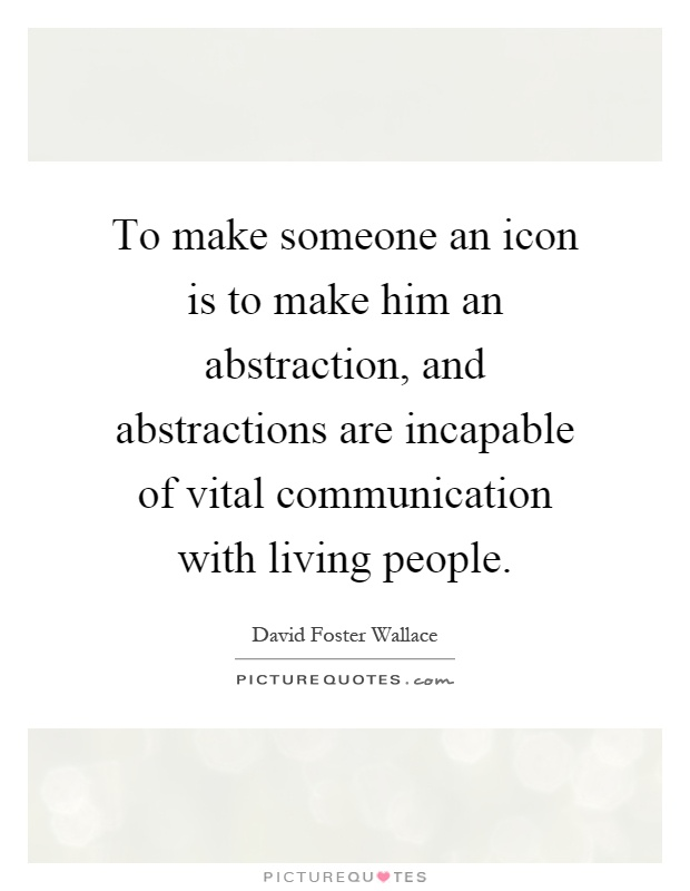 To make someone an icon is to make him an abstraction, and abstractions are incapable of vital communication with living people Picture Quote #1
