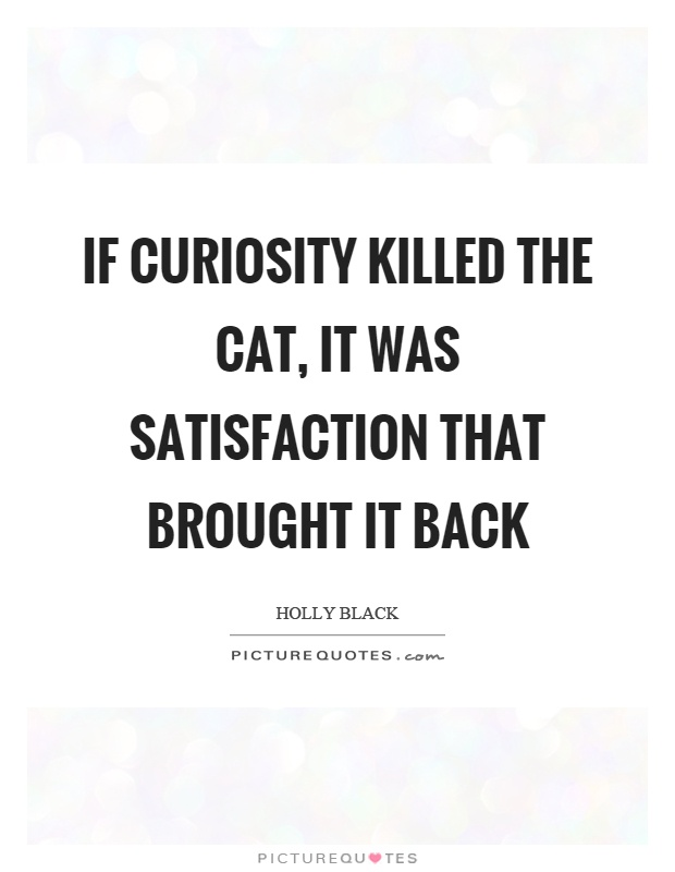 If curiosity killed the cat, it was satisfaction that brought it back Picture Quote #1
