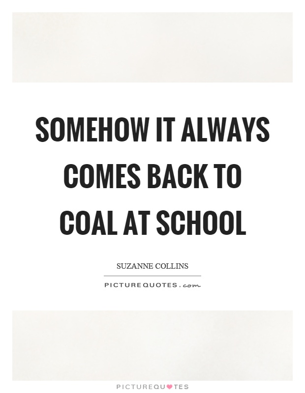 Somehow it always comes back to coal at school Picture Quote #1
