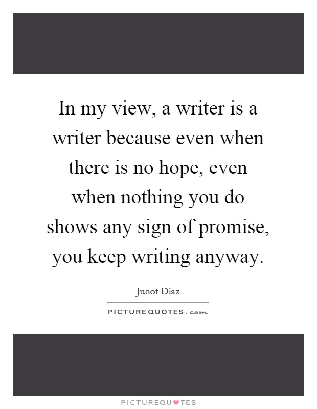 In my view, a writer is a writer because even when there is no hope, even when nothing you do shows any sign of promise, you keep writing anyway Picture Quote #1