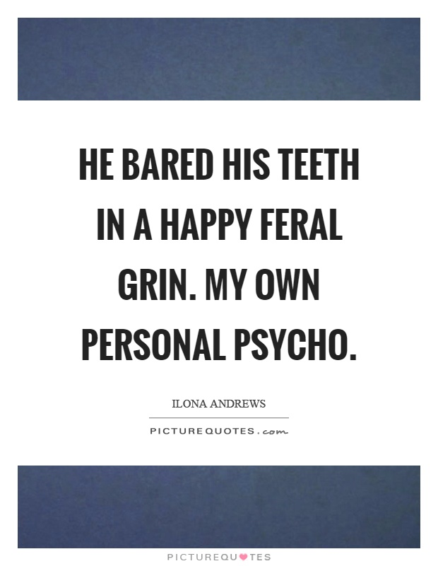 He bared his teeth in a happy feral grin. My own personal psycho Picture Quote #1