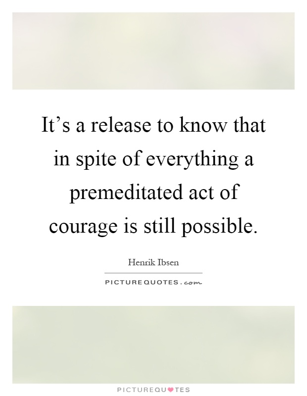 It's a release to know that in spite of everything a premeditated act of courage is still possible Picture Quote #1