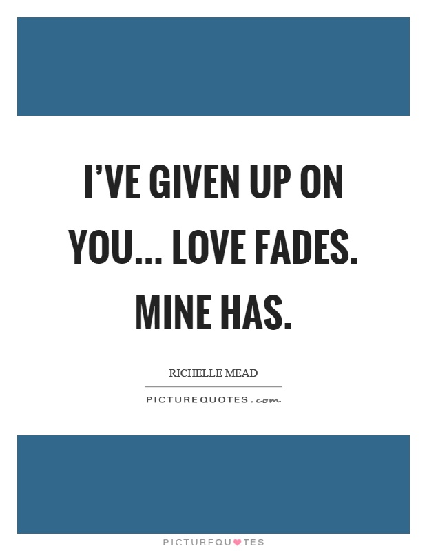 I've given up on you... Love fades. Mine has Picture Quote #1