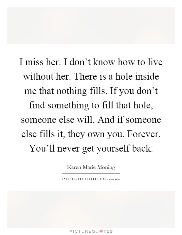 I miss her. I don't know how to live without her. There is a hole inside me that nothing fills. If you don't find something to fill that hole, someone else will. And if someone else fills it, they own you. Forever. You'll never get yourself back Picture Quote #1