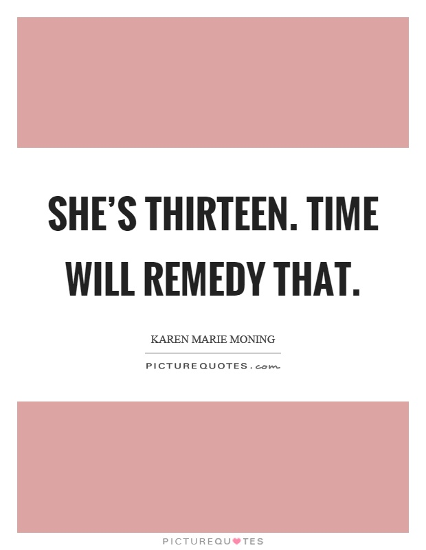 She's thirteen. Time will remedy that Picture Quote #1