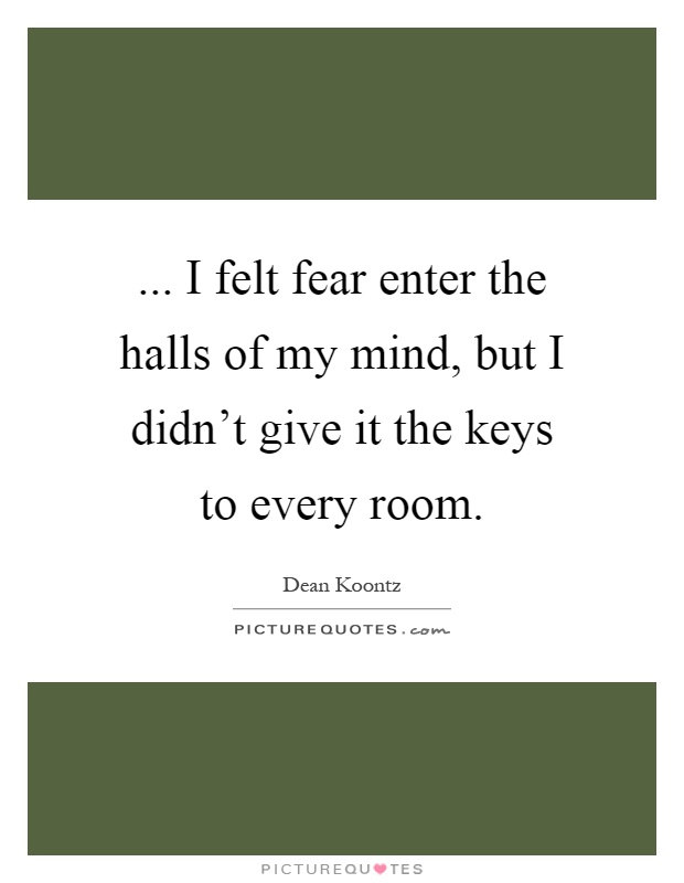 ... I felt fear enter the halls of my mind, but I didn't give it the keys to every room Picture Quote #1