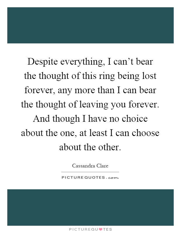 Despite everything, I can't bear the thought of this ring being lost forever, any more than I can bear the thought of leaving you forever. And though I have no choice about the one, at least I can choose about the other Picture Quote #1