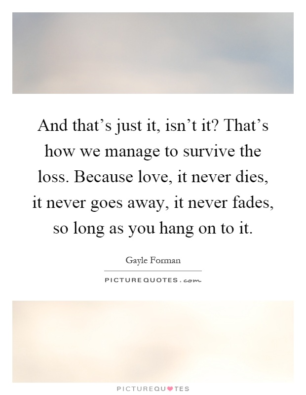 And that's just it, isn't it? That's how we manage to survive the loss. Because love, it never dies, it never goes away, it never fades, so long as you hang on to it Picture Quote #1