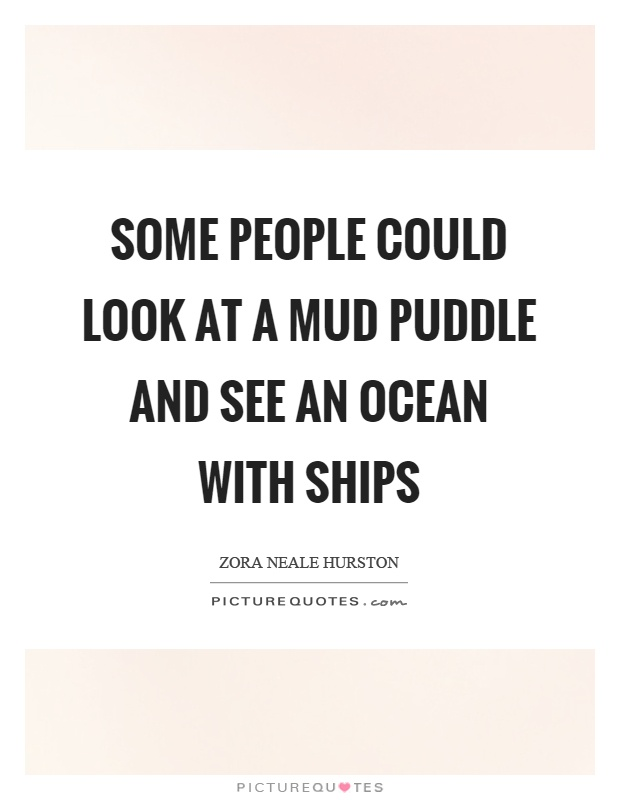 Some people could look at a mud puddle and see an ocean with ships Picture Quote #1