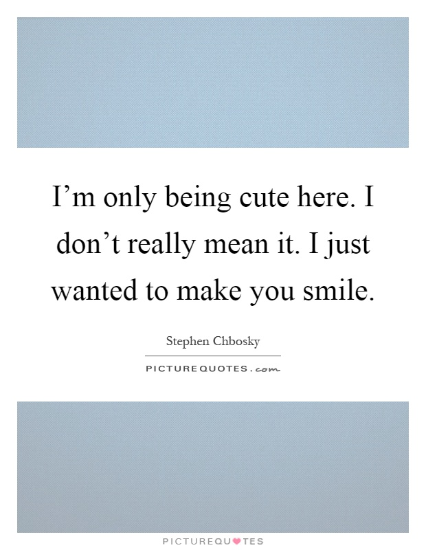 I'm only being cute here. I don't really mean it. I just wanted to make you smile Picture Quote #1