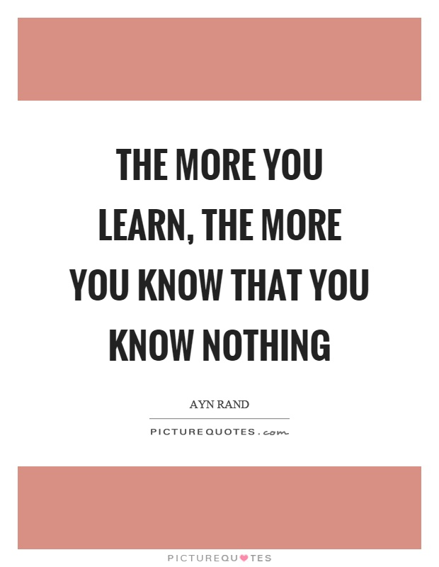 The more you learn, the more you know that you know nothing Picture Quote #1